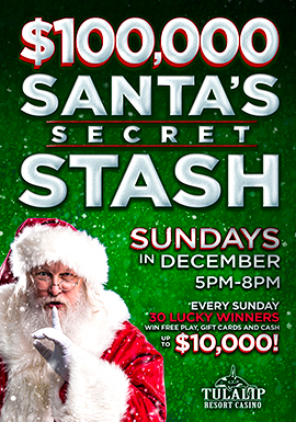Play slots at Tulalip Resort Casino just north of Marysville on I-5 to enter the $100,000 SANTA'S SECRET STASH drawing!