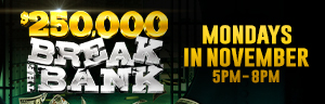Come play $250,000 Break the Bank every Monday in November 5PM to 8PM at Tulalip Resort Casino. One lucky winner will be selected every 15 minutes to win up to $250,000 cash!