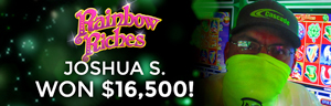 Joshua S. won $16,500 playing Rainbow Riches slot machine at Tulalip Resort Casino.