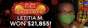 Letitia M. won $21,855 playing 88 Fortunes slot machine at Tulalip Resort Casino.