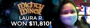 Laura R. won $11,810 playing Mighty Miner slot machine at Tulalip Resort Casino.