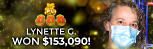 Lynette G. won $153,090 playing FU 888 at Tulalip Resort Casino.