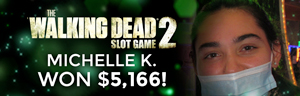 Michelle K. won $5,166 playing The Walking Dead at Tulalip Resort Casino.