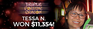 Win big at Tulalip Resort Casino south of Vancouver, BC near Seattle on I-5 like Tessa N. on the Triple Fortune Dragon slot machine!