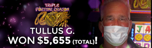 Tullus G. won 2 Jackpots totaling $5,655 playing Triple Fortune Dragon at Tulalip Resort Casino.
