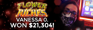 Vanessa O. won $21,304 playing Flower of Riches at Tulalip Resort Casino.