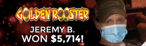 Jeremy B. won $5,714 playing Golden Rooster, playing at the Tulalip Resort Casino.