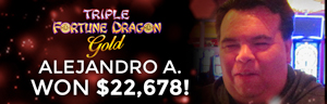 Alejandro won $22,678 at the Tulalip Resort Casino playing Triple Fortune Dragon Gold