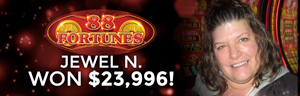 Jewel won $23,996 playing 88 Fortunes at the Tulalip Resort Casino in Marysville