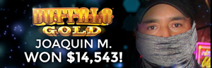 Joaquin M. Won $14,543 playing Buffalo Gold at the Tulalip Resort Casino where winners come to play.