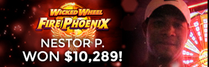 Nestor P. Won $10,289 playing the Wicked Wheel Fire Phoenix slot machine at the Tulalip Resort Casino.
