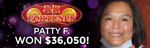 Patty F. won $36,050 playing 88 Fortunes at the Tulalip Resort Casino in Marysville only 45 minutes north of Seattle.